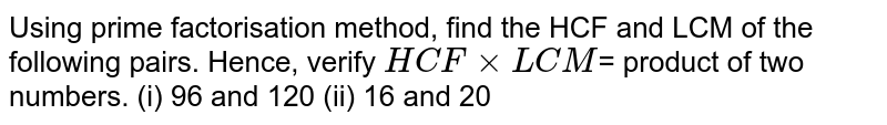 Using prime factorisation method, find the HCF and LCM of the following pairs. Hence, verify `HCF xx LCM`= product of two numbers.  (i) 96 and 120 (ii) 16 and 20