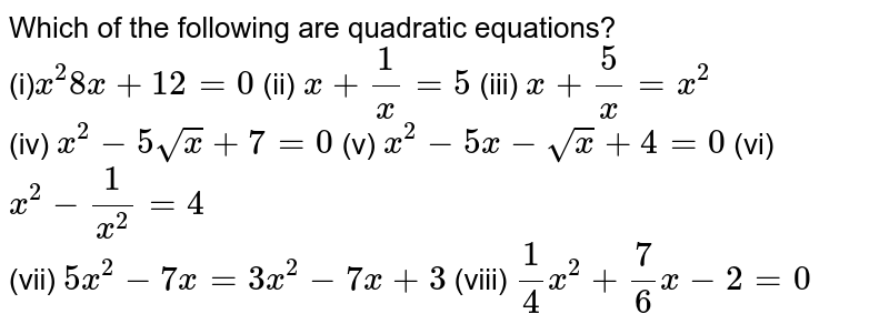 Which of the following are quadratic equations? <br> (i)`x^(2)8x+12=0` (ii) `x+(1)/(x)=5` (iii) `x+(5)/(x)=x^(2)` <br> (iv) `x^(2)-5sqrtx+7=0` (v) `x^(2)-5x-sqrtx+4=0` (vi) `x^(2)-(1)/(x^(2))=4` <br> (vii) `5x^(2)-7x=3x^(2)-7x+3` (viii) `(1)/(4)x^(2)+(7)/(6)x-2=0`