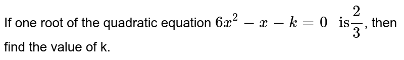 """If one root of the quadratic equation `6x^(2)-x-k=0"""" is"""" (2)/(3)`, then find the value of k."""