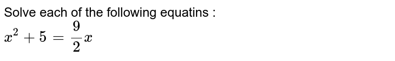 Solve each of the following equatins : <br> `x^(2)+5=(9)/(2)x`