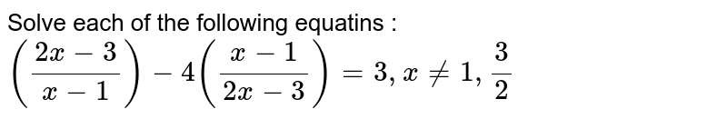 Solve each of the following equatins : <br> `((2x-3)/(x-1))-4((x-1)/(2x-3))=3,xne1,(3)/(2)`