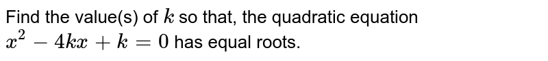 Find the value(s) of `k` so that, the quadratic equation `x^2 - 4kx + k = 0` has equal roots.