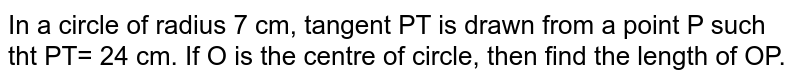 In a circle of radius 7 cm, tangent PT is drawn from a point P such tht PT= 24 cm. If O is the centre of circle, then find the length of OP.