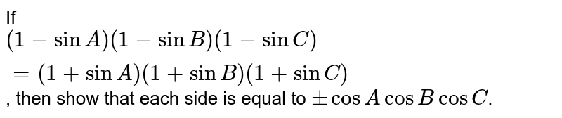 If `(1-sinA)(1-sinB)(1-sinC)=(1+sinA)(1+sinB)(1+sinC)`,  then show that each side is equal to `+-cosAcosBcosC`.