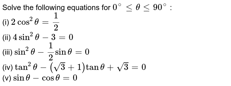 Solve the following equations for `0^(@)lethetale90^(@)` :    <br>   (i) `2cos^(2)theta=(1)/(2)`  <br>  (ii) `4sin^(2)theta-3=0`  <br>  (iii)  `sin^(2)theta-(1)/(2)sintheta=0`   <br>  (iv) `tan^(2)theta-(sqrt(3)+1)tantheta+sqrt(3)=0`   <br>  (v)  `sintheta-costheta=0`