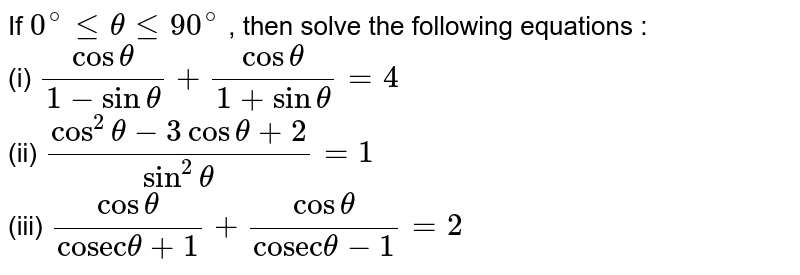 """If `0^(@)lethetale90^(@)` , then solve the following equations :   <br>  (i)  `(costheta)/(1-sintheta)+(costheta)/(1+sintheta)=4`  <br>  (ii) `(cos^(2)theta-3costheta+2)/(sin^(2)theta)=1`  <br>  (iii)   `(costheta)/(""""cosec""""theta+1)+(costheta)/(""""cosec""""theta-1)=2`"""