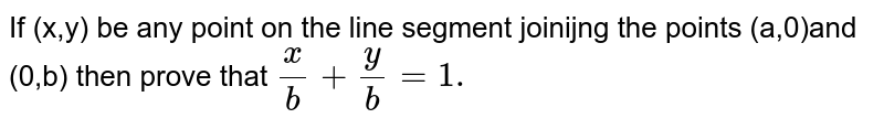 If (x,y) be any point on the line segment joinijng the points (a,0)and (0,b) then prove that `x/b+y/b=1.`