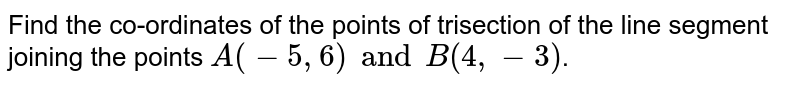Find the co-ordinates of the points of trisection of the line segment joining the points `A(-5, 6) and B (4, -3)`.