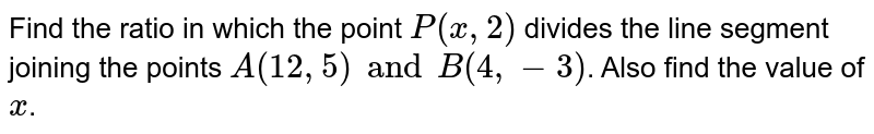 Find the ratio in which the point `P(x,2)` divides the line segment joining the points `A(12,5) and B(4, -3)`. Also find the value of `x`.