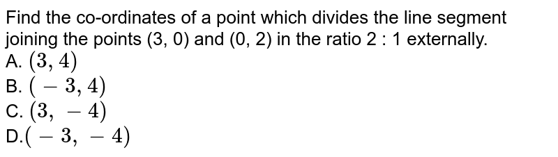Find the co-ordinates of a point which divides the line segment joining the points (3, 0) and (0, 2) in the ratio 2 : 1 externally. <br> A. `(3,4)`<br> B. `(-3,4)`<br> C. `(3,-4)`<br> D.`(-3,-4)`