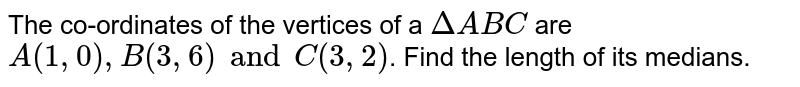 The co-ordinates of the vertices of a `DeltaABC` are `A(1, 0) , B(3, 6) and C(3, 2)`. Find the length of its medians.