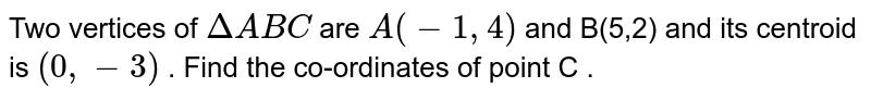 Two vertices of `DeltaABC` are `A(-1,4)` and B(5,2) and its centroid is `(0, -3)` . Find the co-ordinates of point C .