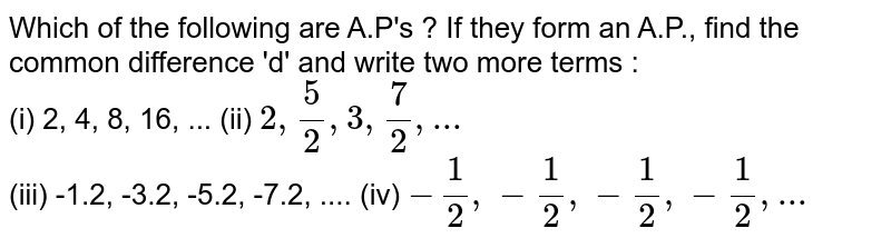 Which  of the following are A.P's ? If they form an A.P., find the common difference 'd' and write two more terms : <br> (i) 2, 4, 8, 16, ...             (ii) `2, (5)/(2), 3, (7)/(2), ...` <br> (iii) -1.2, -3.2, -5.2, -7.2, ....           (iv) `-(1)/(2),-(1)/(2),-(1)/(2),-(1)/(2),...`