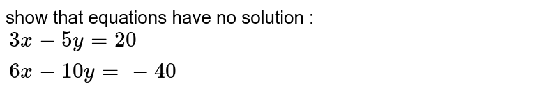 show that equations have no solution :<br> `{:(3x - 5y = 20),(6x - 10y = - 40):}`