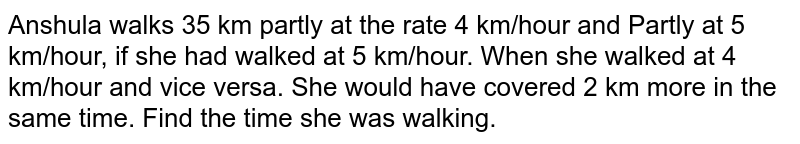 Anshula walks 35 km partly at the rate 4 km/hour and Partly at 5 km/hour, if she had walked at 5 km/hour. When she walked at 4 km/hour and vice versa. She would have covered 2 km more in the same time. Find the time she was walking.