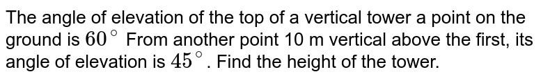 The angle of elevation of the top of a vertical tower a point on the ground is `60^(@)` From another point 10 m vertical above the first, its angle of elevation is `45^(@)`. Find the height of the tower.