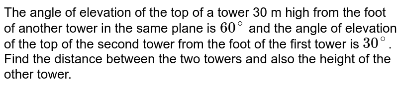 The angle of elevation of the top of a tower 30 m high from the foot of another tower in the same plane is `60^(@)` and the angle of elevation of the top of the second tower from the foot of the first tower is `30^(@)`. Find the distance between the two towers and also the height of the other tower.