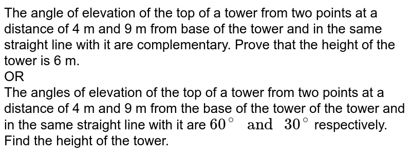 """The angle of elevation of the top of a tower from two points at a distance of 4 m and 9 m from base of the tower and in the same straight  line with it are complementary. Prove that the height of the tower is 6 m. <br>  OR  <br> The angles of elevation of the top of a tower from two points at a distance of 4 m and 9 m from the base of the tower of the tower and in the same straight line with it are `60^(@)"""" and """"30^(@)` respectively. Find the height of the tower."""