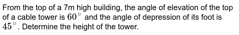 From the top of a 7m high building, the angle of elevation of the top of a cable tower is `60^(@)` and the angle of depression of its foot is `45^(@)`. Determine the height of the tower.