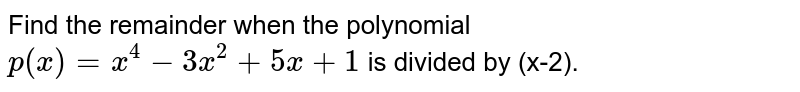 Find the remainder when the polynomial `p(x)=x^(4)-3x^(2)+5x+1` is divided by (x-2).