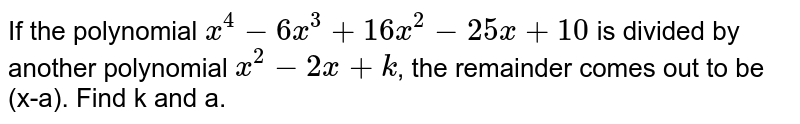 If the polynomial `x^(4)-6x^(3)+16x^(2)-25x+10` is divided by another polynomial `x^(2)-2x+k`, the remainder comes out to be (x-a). Find k and a.