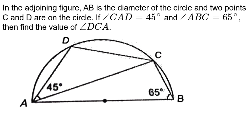 """In the adjoining figure, AB is the diameter of the circle and two points C and D are on the circle. If `angle CAD=45^@` and `angleABC=65^@`, then find the value of `angle DCA`. <br> <img src=""""https://d10lpgp6xz60nq.cloudfront.net/physics_images/NTN_MATH_IX_C10_E01_050_Q01.png"""" width=""""80%"""">"""