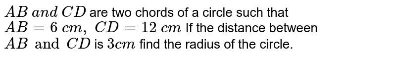 `A B\ a n d\ C D` are two   chords of a circle such that `A B=6\ c m ,\ C D=12\ c m\` If the  distance between `A B and C D` is `3 c m ,` find the radius of the circle.