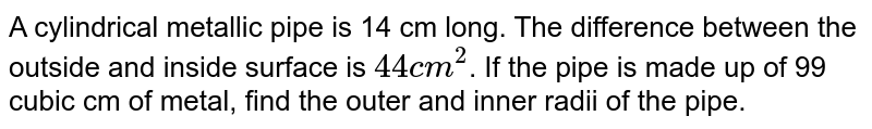 A cylindrical metallic pipe is 14 cm long. The difference between the outside and inside surface is `44 cm^(2)`. If the pipe is made up of 99 cubic cm of metal, find the outer and inner radii of the pipe.