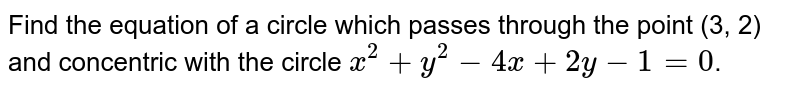 Find the equation of a circle which passes through the point (3, 2) and concentric with the circle `x^(2)+y^(2)-4x +2y - 1=0`.