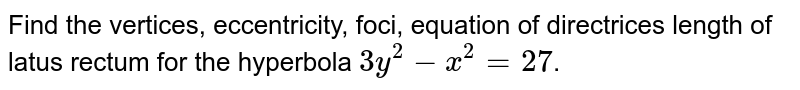 Find the vertices, eccentricity, foci, equation of directrices length of latus rectum for the hyperbola `3y^(2)-x^(2)=27`.
