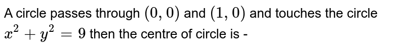 A circle passes through `(0,0)` and `(1, 0)` and touches the circle `x^2 + y^2 = 9` then the centre of circle is -