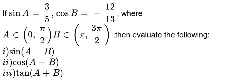 If `sinA=3/5, cosB=-12/13`, where `A in 0,pi/2[,B in]pi,(3pi)/2`,then evaluate the following: <br> i) `sin(A-B)`   <br> ii) `cos(A-B)` <br> iii) `tan(A+B)`