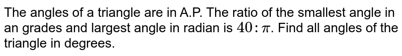 The angles of a triangle are in A.P. The ratio of the smallest angle in an grades and largest angle in radian is `40:pi`. Find all angles of the triangle in degrees.