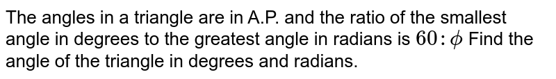The angles in a triangle are in A.P. and the ratio of the smallest angle in degrees to the greatest angle in radians is `60:phi` Find the angle of the triangle in degrees and radians.