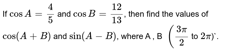 If `cosA=4/5` and `cosB=12/13`, then find the values of `cos(A+B)` and `sin(A-B)`, where `(3pi)/(2)` lt A, B lt `2pi`.