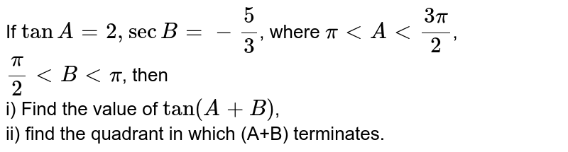 If `tanA=2, secB=-5/3`, where `pi lt A lt (3pi)/(2)`, `pi/2 lt B lt pi`, then <br> i) Find the value of `tan(A+B)`, <br> ii) find the quadrant in which (A+B) terminates.