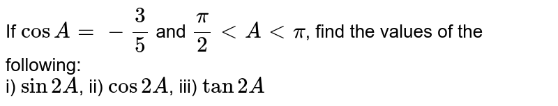 If `cosA=-3/5` and `pi/2 lt A lt pi`, find the values of the following: <br> i) `sin2A`, ii) `cos2A`, iii) `tan2A`