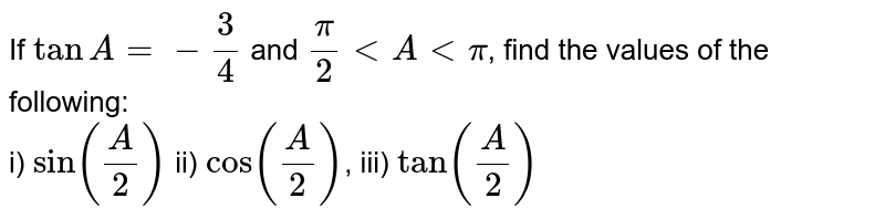 If `tanA=-3/4` and `pi/2 lt A lt pi`, find the values of the following: <br> i) `sin(A/2)` ii) `cos(A/2)`,  iii) `tan(A/2)`