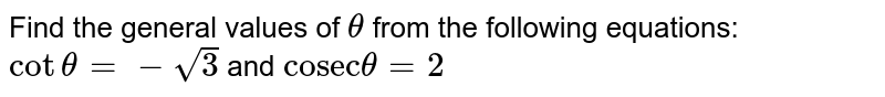 """Find the general values of `theta` from the following equations: <br> `cottheta=-sqrt(3)` and `""""cosec""""theta=2`"""