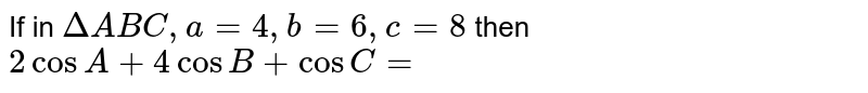If in `DeltaABC, a=4,b=6,c=8` then `2cosA+4cosB+cosC=`