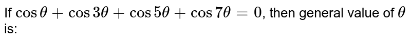 If `costheta+cos3theta+cos5theta+cos7theta=0`, then general value of `theta` is: