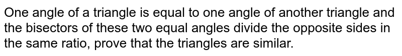 One angle of a triangle is equal to one angle of another triangle and the bisectors of these two equal angles divide the opposite sides in the same ratio, prove that the triangles are similar.