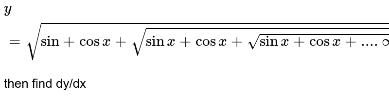 `y=sqrt(sin +cos x+sqrt(sinx+ cos x +sqrt(sin x +cos x +....oo))) ` <br> then find dy/dx