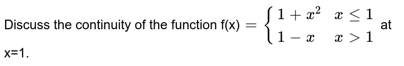 Discuss the continuity of the function   f(x)`={(1+x^2,x le 1),(1-x, x gt 1):}` at x=1.