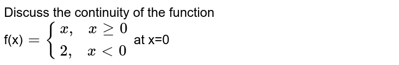 """Discuss the continuity of the function <br> f(x)`={(x"""",  """" x ge 0),(2"""",  """"x lt0):}` at x=0"""