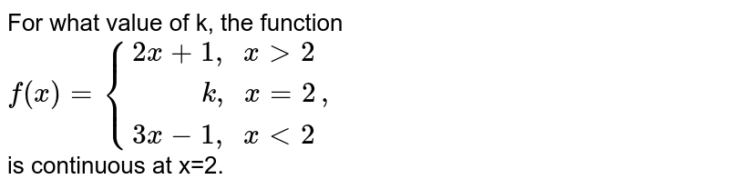 """For what value of k, the function  <br> `f(x) ={:{(2x+1"""", """"x gt2),(""""      """"k """", """" x=2),(3x-1 """", """"x lt2):},` <br> is continuous at x=2."""