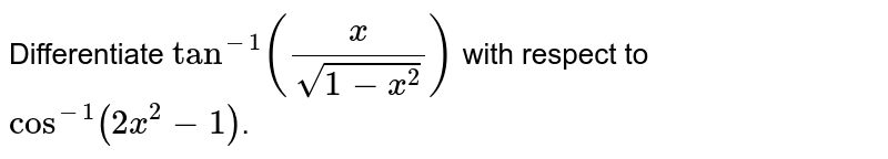 Differentiate `tan^(-1)((x)/(sqrt(1-x^(2))))` with respect to `cos^(-1)(2x^(2)-1)`.