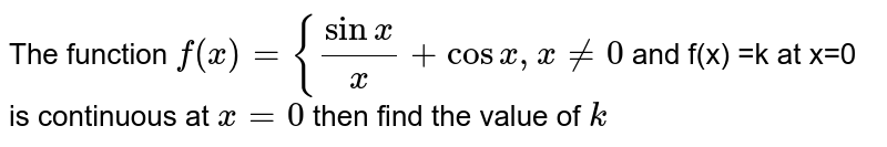 The function `f(x)={sinx/x +cosx , x!=0` and f(x) =k at x=0  is continuous at `x=0` then find the value of `k`
