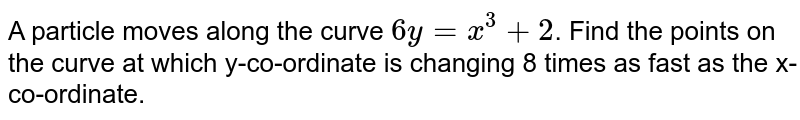 A particle moves along the curve `6y = x^3 + 2`. Find the points on the curve at which y-co-ordinate is changing 8 times as fast as the x-co-ordinate.