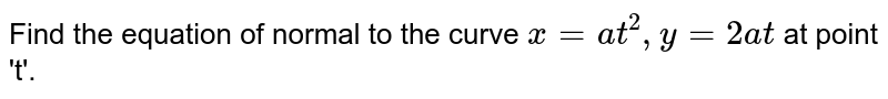 Find the equation of normal to the curve `x = at^(2), y=2at` at point 't'.